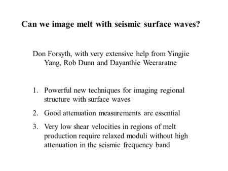 Can we image melt with seismic surface waves? Don Forsyth, with very extensive help from Yingjie Yang, Rob Dunn and Dayanthie Weeraratne 1.Powerful new.