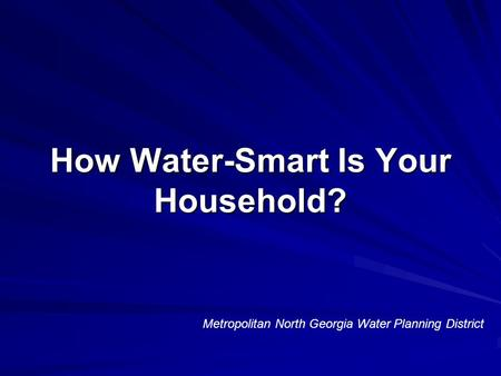 How Water-Smart Is Your Household? Metropolitan North Georgia Water Planning District.