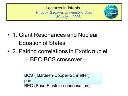 Lectures in Istanbul Hiroyuki Sagawa, Univeristy of Aizu June 30-July 4, 2008 1. Giant Resonances and Nuclear Equation of States 2. Pairing correlations.
