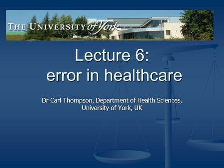 Lecture 6: error in healthcare Dr Carl Thompson, Department of Health Sciences, University of York, UK.