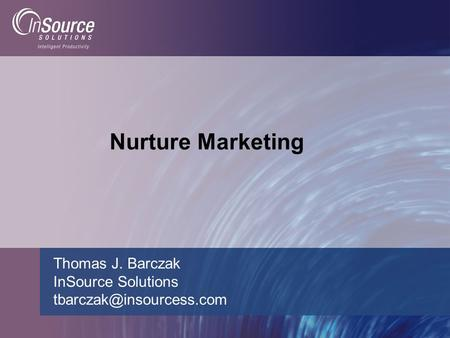 Nurture Marketing Thomas J. Barczak InSource <strong>Solutions</strong>