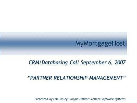 "MyMortgageHostMyMortgageHost CRM/Databasing Call September 6, 2007 ""PARTNER RELATIONSHIP MANAGEMENT"" Presented by Eric Risley, Wayne Hohler: Aclient Software."