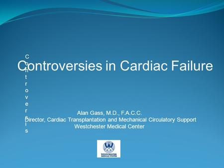 ControversisControversis Controversies in Cardiac Failure Alan Gass, M.D., F.A.C.C. Director, Cardiac Transplantation and Mechanical Circulatory Support.