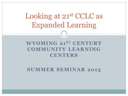 WYOMING 21 ST CENTURY COMMUNITY LEARNING CENTERS SUMMER SEMINAR 2013 Looking at 21 st CCLC as Expanded Learning.