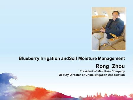 Blueberry Irrigation andSoil Moisture Management Rong Zhou President of Mini Rain Company Deputy Director of China Irrigation Association.