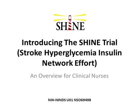 Introducing The SHINE Trial (Stroke Hyperglycemia Insulin Network Effort) An Overview for Clinical Nurses NIH-NINDS U01 NSO69498.
