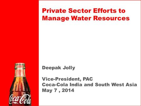 Deepak Jolly Vice-President, PAC Coca-Cola India and South West Asia May 7, 2014 Private Sector Efforts to Manage Water Resources.