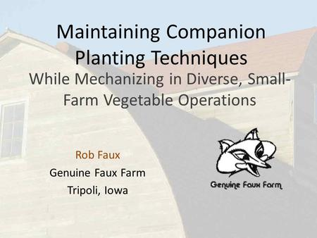 Maintaining Companion Planting Techniques While Mechanizing in Diverse, Small- Farm Vegetable Operations Rob Faux Genuine Faux Farm Tripoli, Iowa.