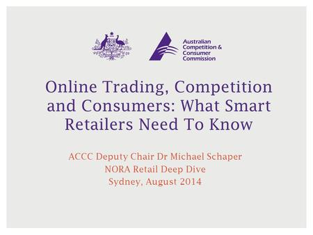 Online Trading, Competition and Consumers: What Smart Retailers Need To Know ACCC Deputy Chair Dr Michael Schaper NORA Retail Deep Dive Sydney, August.