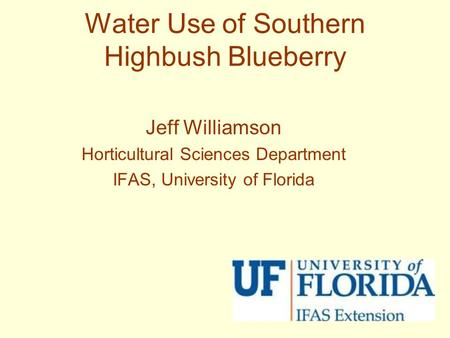 Water Use of Southern Highbush Blueberry Jeff Williamson Horticultural Sciences Department IFAS, University of Florida.