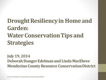 Drought Resiliency in Home and Garden: Water Conservation Tips and Strategies July 19, 2014 Deborah Stanger Edelman and Linda MacElwee Mendocino County.