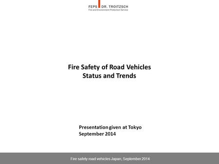 Fire <strong>Safety</strong> of <strong>Road</strong> Vehicles Status and Trends Fire <strong>safety</strong> <strong>road</strong> vehicles Japan, September 2014 Presentation given at Tokyo September 2014.