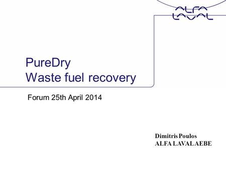 PureDry Waste fuel recovery Forum 25th April 2014 Dimitris Poulos ALFA LAVAL AEBE.