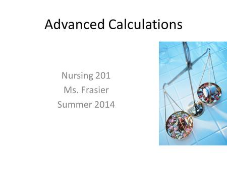 Advanced Calculations Nursing 201 Ms. Frasier Summer 2014.