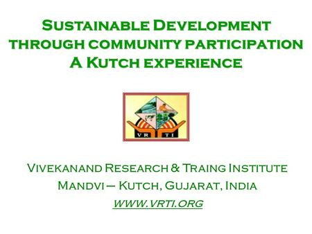 Sustainable Development through community participation A Kutch experience Vivekanand Research & Traing Institute Mandvi – Kutch, Gujarat, India www.vrti.org.