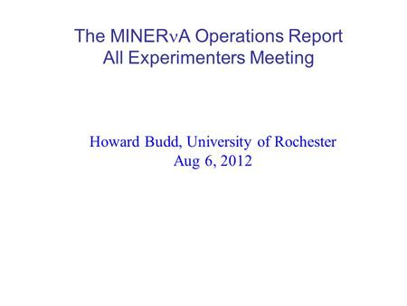 The MINER A Operations Report All Experimenters Meeting Howard Budd, University of Rochester Aug 6, 2012.
