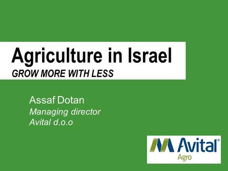 Agriculture in Israel GROW MORE WITH LESS Assaf Dotan Managing director Avital d.o.o.