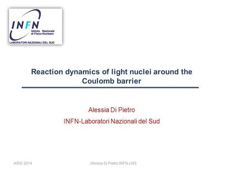 Reaction dynamics of light nuclei around the Coulomb barrier Alessia Di Pietro INFN-Laboratori Nazionali del Sud ARIS 2014Alessia Di Pietro,INFN-LNS.