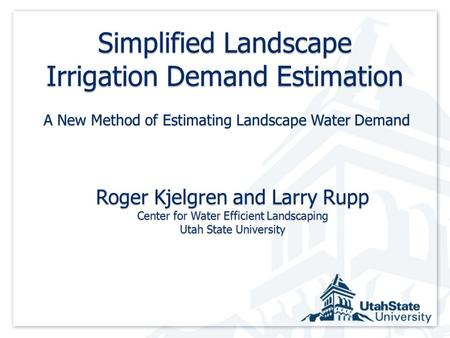 Simplified Landscape Irrigation Demand Estimation Roger Kjelgren and Larry Rupp Center for Water Efficient Landscaping Utah State University A New Method.