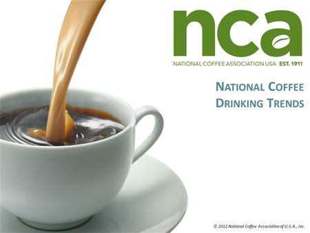 N ATIONAL C OFFEE D RINKING T RENDS © 2012 National Coffee Association of U.S.A., Inc.