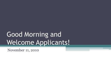 Good Morning and Welcome Applicants! November 11, 2010.