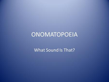 ONOMATOPOEIA What Sound Is That?. ONOMATOPOEIA Onomatopoeia are words that sound like the objects or actions they refer to. Onomatopoeia words help form.