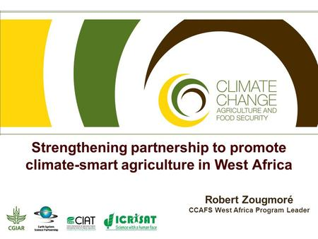 Strengthening partnership to promote climate-smart agriculture in West Africa Robert Zougmoré CCAFS West Africa Program Leader.