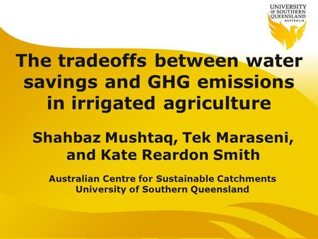 The tradeoffs between water savings and GHG emissions in irrigated agriculture Shahbaz Mushtaq, Tek Maraseni, and Kate Reardon Smith Australian Centre.