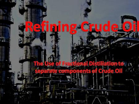 The Use of Fractional Distillation to separate components of Crude Oil