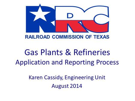 RAILROAD COMMISSION OF TEXAS Gas Plants & Refineries Application and Reporting Process Karen Cassidy, Engineering Unit August 2014.