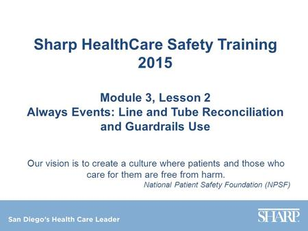 Sharp HealthCare Safety Training 2015 Module 3, Lesson 2 Always Events: Line and Tube Reconciliation and Guardrails Use Our vision is to create a culture.