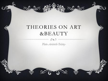THEORIES ON ART &BEAUTY Plato-Aristotle-Tolstoy-.