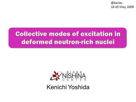 Collective modes of excitation in deformed neutron-rich nuclei Kenichi 18-20 May, 2009.