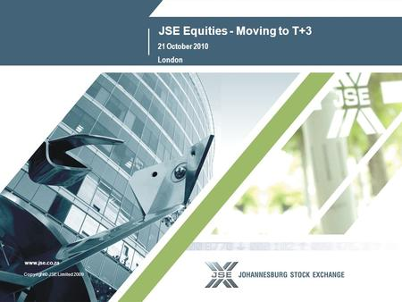 1 www.jse.co.za Copyright© JSE Limited 2009 www.jse.co.za JSE Equities - Moving to T+3 21 October 2010 London.