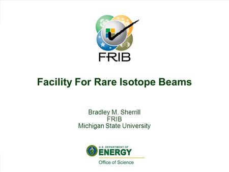 Slid 1 Brad Sherrill, HRIBF Workshop 2009, Slide 1 Facility For Rare Isotope Beams Bradley M. Sherrill FRIB Michigan State University.