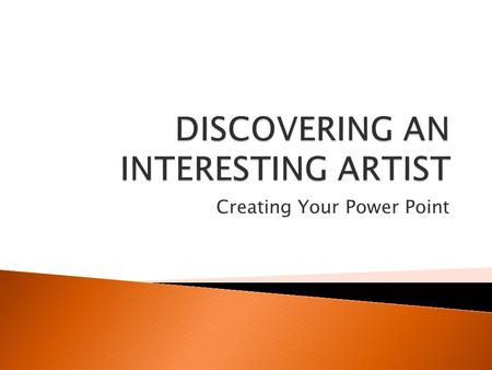 Creating Your Power Point  Things you should know: 1. Your presentation should be on an artist (living or dead) that you admire or find interesting.