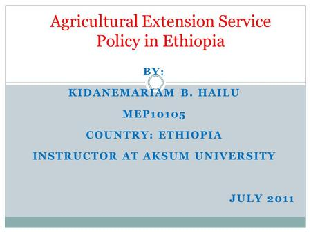 BY: KIDANEMARIAM B. HAILU MEP10105 COUNTRY: ETHIOPIA INSTRUCTOR AT AKSUM UNIVERSITY JULY 2011 Agricultural Extension Service Policy in Ethiopia.
