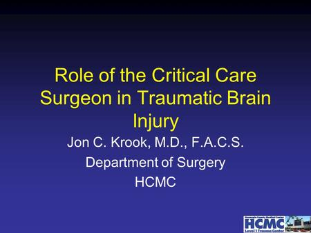 Role of the Critical Care Surgeon in Traumatic Brain Injury Jon C. Krook, M.D., F.A.C.S. Department of Surgery HCMC.