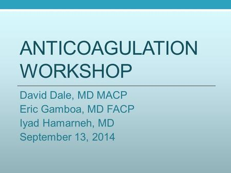 ANTICOAGULATION WORKSHOP David Dale, MD MACP Eric Gamboa, MD FACP Iyad Hamarneh, MD September 13, 2014.