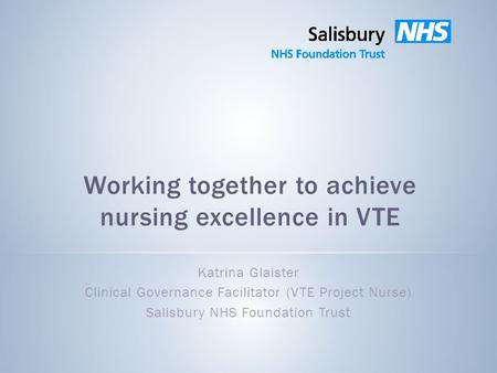 Working together to achieve nursing excellence in VTE Katrina Glaister Clinical Governance Facilitator (VTE Project Nurse) Salisbury NHS Foundation Trust.
