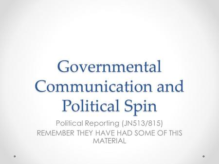 Governmental Communication and Political Spin Political Reporting (JN513/815) REMEMBER THEY HAVE HAD SOME OF THIS MATERIAL.