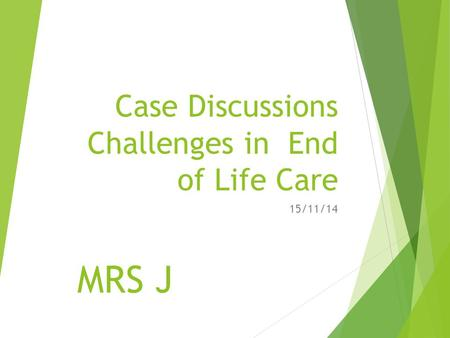 Case Discussions Challenges in End of Life Care 15/11/14 MRS J.