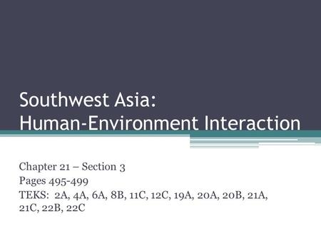 Southwest Asia: Human-Environment Interaction Chapter 21 – Section 3 Pages 495-499 TEKS: 2A, 4A, 6A, 8B, 11C, 12C, 19A, 20A, 20B, 21A, 21C, 22B, 22C.