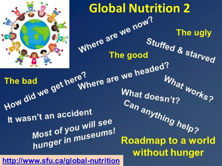 Global Nutrition 2 Roadmap to a world without hunger Where are we headed? The ugly What works? It wasn't an accident How did we get here? Where are we.
