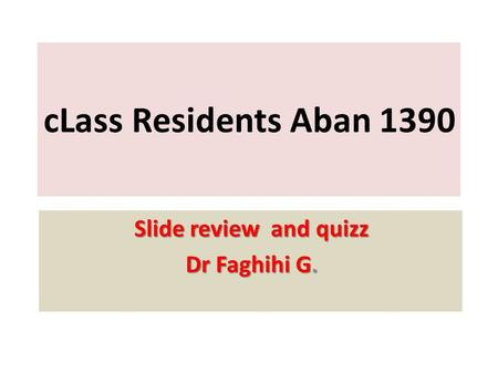 CLass Residents Aban 1390 Slide review and quizz Dr Faghihi G.
