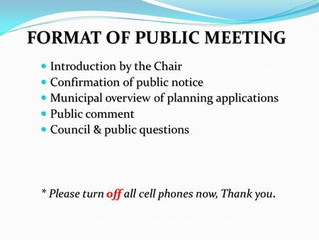FORMAT OF PUBLIC MEETING Introduction by the Chair Introduction by the Chair Confirmation of public notice Confirmation of public notice Municipal overview.