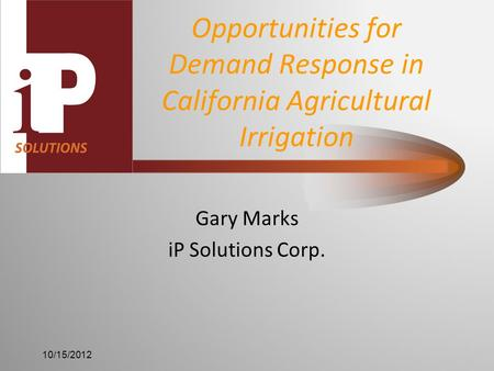 Opportunities for Demand Response in California Agricultural Irrigation Gary Marks iP Solutions Corp. 10/15/2012.