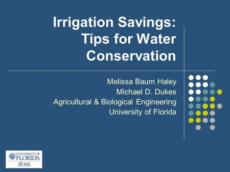 Irrigation Savings: Tips for Water Conservation Melissa Baum Haley Michael D. Dukes Agricultural & Biological Engineering University of Florida.