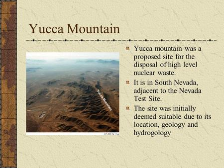 Yucca Mountain Yucca mountain was a proposed site for the disposal of high level nuclear waste. It is in South Nevada, adjacent to the Nevada Test Site.