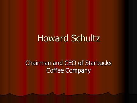 Howard Schultz Chairman and CEO of Starbucks Coffee Company.